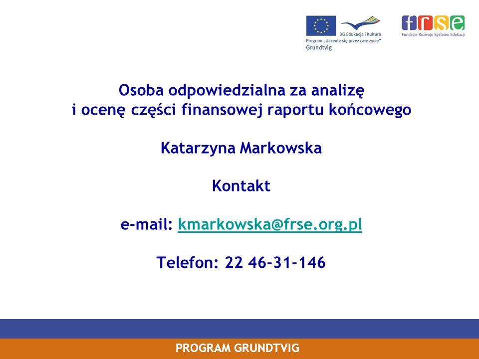 PROGRAM GRUNDTVIG Osoba odpowiedzialna za analizę i ocenę części finansowej raportu końcowego Katarzyna Markowska Kontakt e-mail: kmarkowska@frse.org.