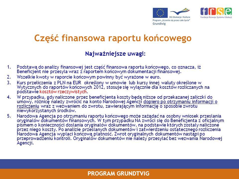 PROGRAM GRUNDTVIG Część finansowa raportu końcowego Najważniejsze uwagi: 1.Podstawą do analizy finansowej jest część finansowa raportu końcowego, co oznacza, iż Beneficjent nie przesyła wraz z raportem końcowym dokumentacji finansowej.