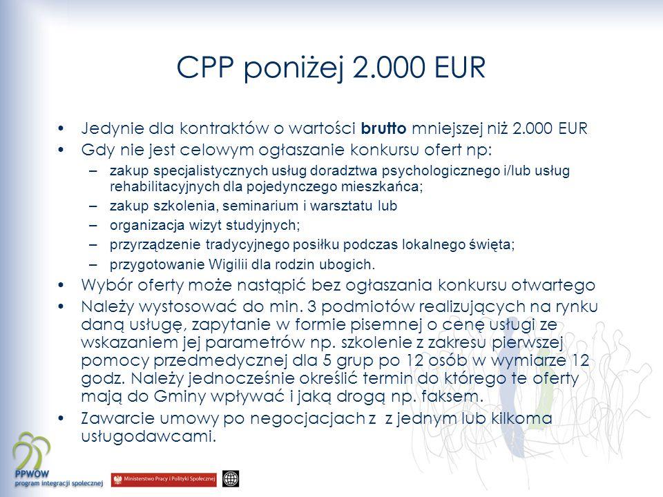 CPP poniżej 2.000 EUR Jedynie dla kontraktów o wartości brutto mniejszej niż 2.000 EUR Gdy nie jest celowym ogłaszanie konkursu ofert np: –zakup specjalistycznych usług doradztwa psychologicznego i/lub usług rehabilitacyjnych dla pojedynczego mieszkańca; –zakup szkolenia, seminarium i warsztatu lub –organizacja wizyt studyjnych; –przyrządzenie tradycyjnego posiłku podczas lokalnego święta; –przygotowanie Wigilii dla rodzin ubogich.