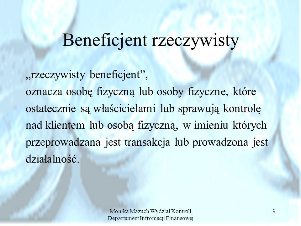 Monika Mazuch Wydział Kontroli Departament Infromacji Finansowej 9 Beneficjent rzeczywisty rzeczywisty beneficjent, oznacza osobę fizyczną lub osoby f