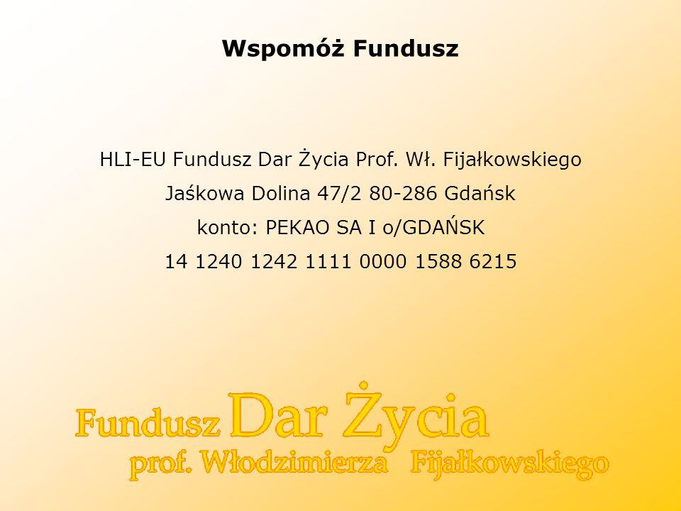 Wspomóż Fundusz HLI-EU Fundusz Dar Życia Prof. Wł. Fijałkowskiego Jaśkowa Dolina 47/2 80-286 Gdańsk konto: PEKAO SA I o/GDAŃSK 14 1240 1242 1111 0000