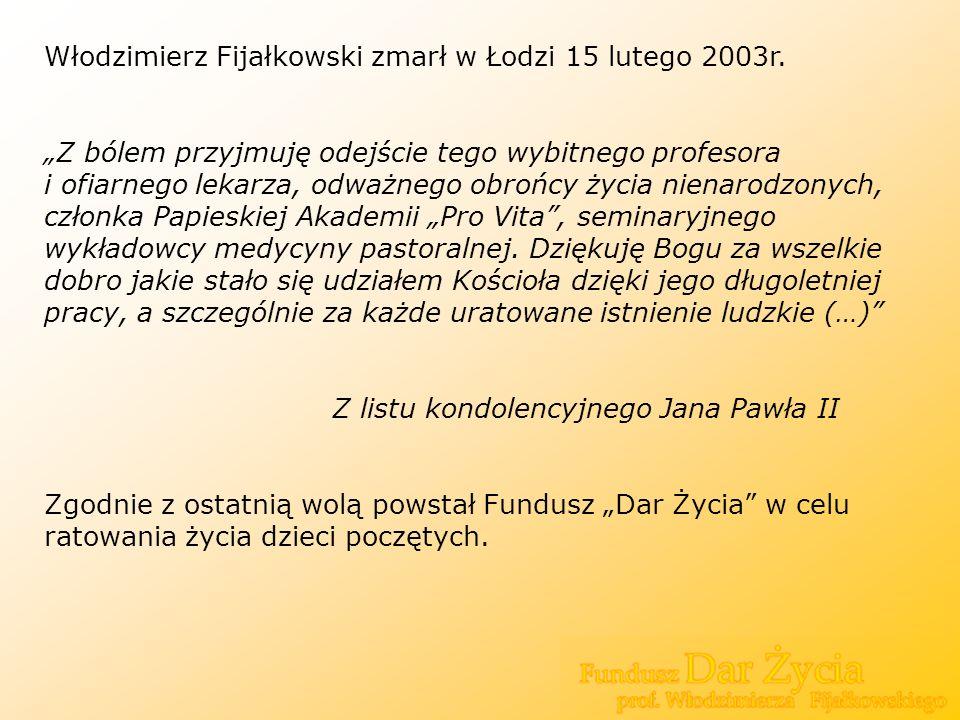 Włodzimierz Fijałkowski zmarł w Łodzi 15 lutego 2003r. Z bólem przyjmuję odejście tego wybitnego profesora i ofiarnego lekarza, odważnego obrońcy życi