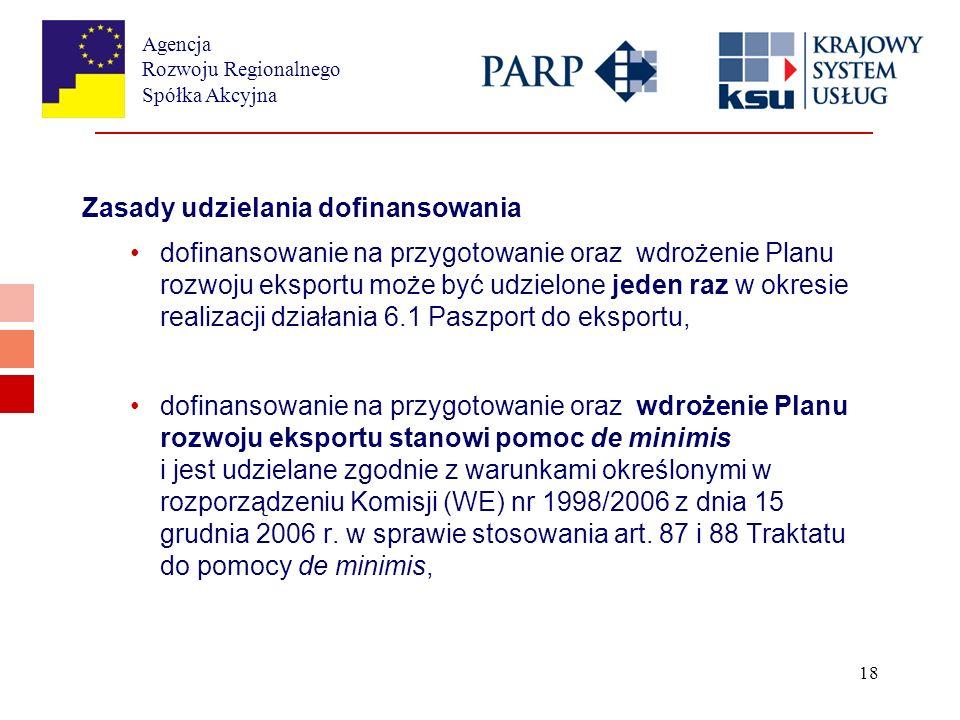 Agencja Rozwoju Regionalnego Spółka Akcyjna 18 Zasady udzielania dofinansowania dofinansowanie na przygotowanie oraz wdrożenie Planu rozwoju eksportu może być udzielone jeden raz w okresie realizacji działania 6.1 Paszport do eksportu, dofinansowanie na przygotowanie oraz wdrożenie Planu rozwoju eksportu stanowi pomoc de minimis i jest udzielane zgodnie z warunkami określonymi w rozporządzeniu Komisji (WE) nr 1998/2006 z dnia 15 grudnia 2006 r.