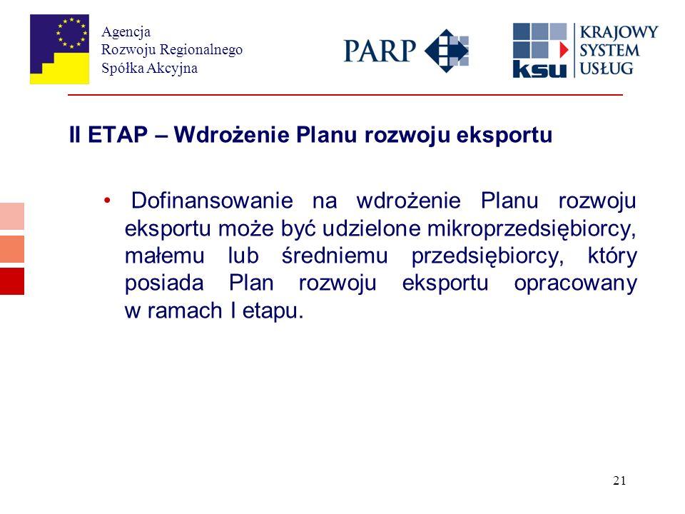 Agencja Rozwoju Regionalnego Spółka Akcyjna 21 II ETAP – Wdrożenie Planu rozwoju eksportu Dofinansowanie na wdrożenie Planu rozwoju eksportu może być udzielone mikroprzedsiębiorcy, małemu lub średniemu przedsiębiorcy, który posiada Plan rozwoju eksportu opracowany w ramach I etapu.