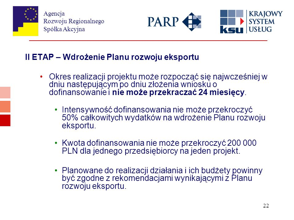 Agencja Rozwoju Regionalnego Spółka Akcyjna 22 II ETAP – Wdrożenie Planu rozwoju eksportu Okres realizacji projektu może rozpocząć się najwcześniej w dniu następującym po dniu złożenia wniosku o dofinansowanie i nie może przekraczać 24 miesięcy.