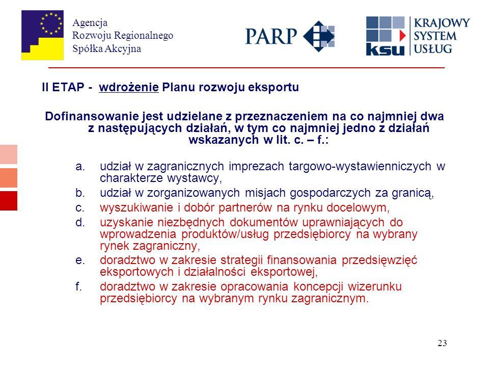 Agencja Rozwoju Regionalnego Spółka Akcyjna 23 II ETAP - wdrożenie Planu rozwoju eksportu Dofinansowanie jest udzielane z przeznaczeniem na co najmniej dwa z następujących działań, w tym co najmniej jedno z działań wskazanych w lit.