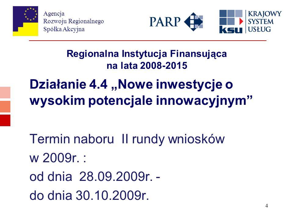 Agencja Rozwoju Regionalnego Spółka Akcyjna 4 Regionalna Instytucja Finansująca na lata 2008-2015 Działanie 4.4 Nowe inwestycje o wysokim potencjale innowacyjnym Termin naboru II rundy wniosków w 2009r.