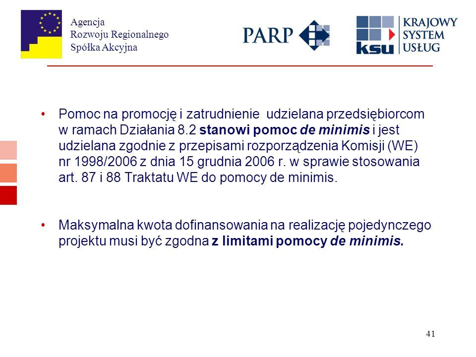 Agencja Rozwoju Regionalnego Spółka Akcyjna 41 Pomoc na promocję i zatrudnienie udzielana przedsiębiorcom w ramach Działania 8.2 stanowi pomoc de minimis i jest udzielana zgodnie z przepisami rozporządzenia Komisji (WE) nr 1998/2006 z dnia 15 grudnia 2006 r.