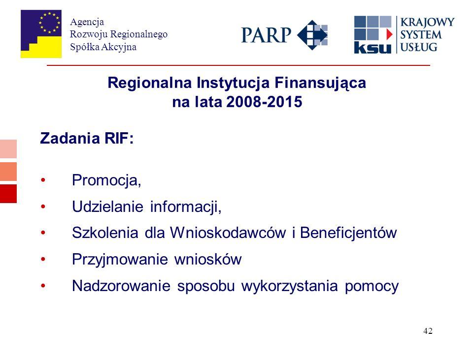 Agencja Rozwoju Regionalnego Spółka Akcyjna 42 Regionalna Instytucja Finansująca na lata 2008-2015 Zadania RIF: Promocja, Udzielanie informacji, Szkolenia dla Wnioskodawców i Beneficjentów Przyjmowanie wniosków Nadzorowanie sposobu wykorzystania pomocy