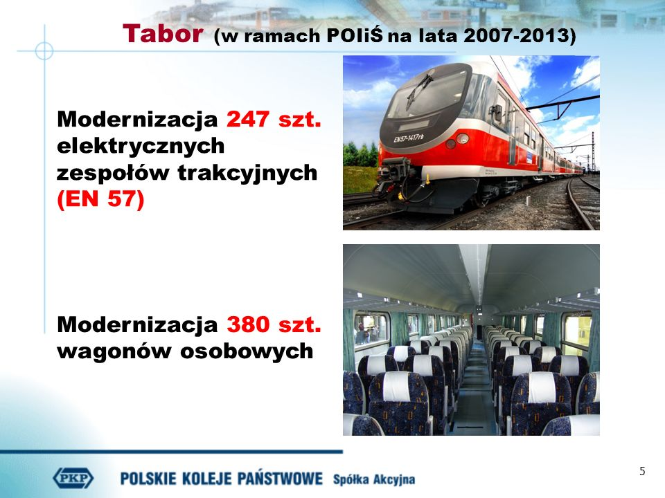 5 Modernizacja 380 szt. wagonów osobowych Modernizacja 247 szt. elektrycznych zespołów trakcyjnych (EN 57) Tabor (w ramach POIiŚ na lata 2007-2013)
