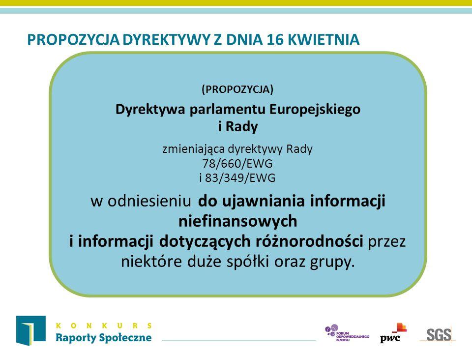 PROPOZYCJA DYREKTYWY Z DNIA 16 KWIETNIA (PROPOZYCJA) Dyrektywa parlamentu Europejskiego i Rady zmieniająca dyrektywy Rady 78/660/EWG i 83/349/EWG w odniesieniu do ujawniania informacji niefinansowych i informacji dotyczących różnorodności przez niektóre duże spółki oraz grupy.