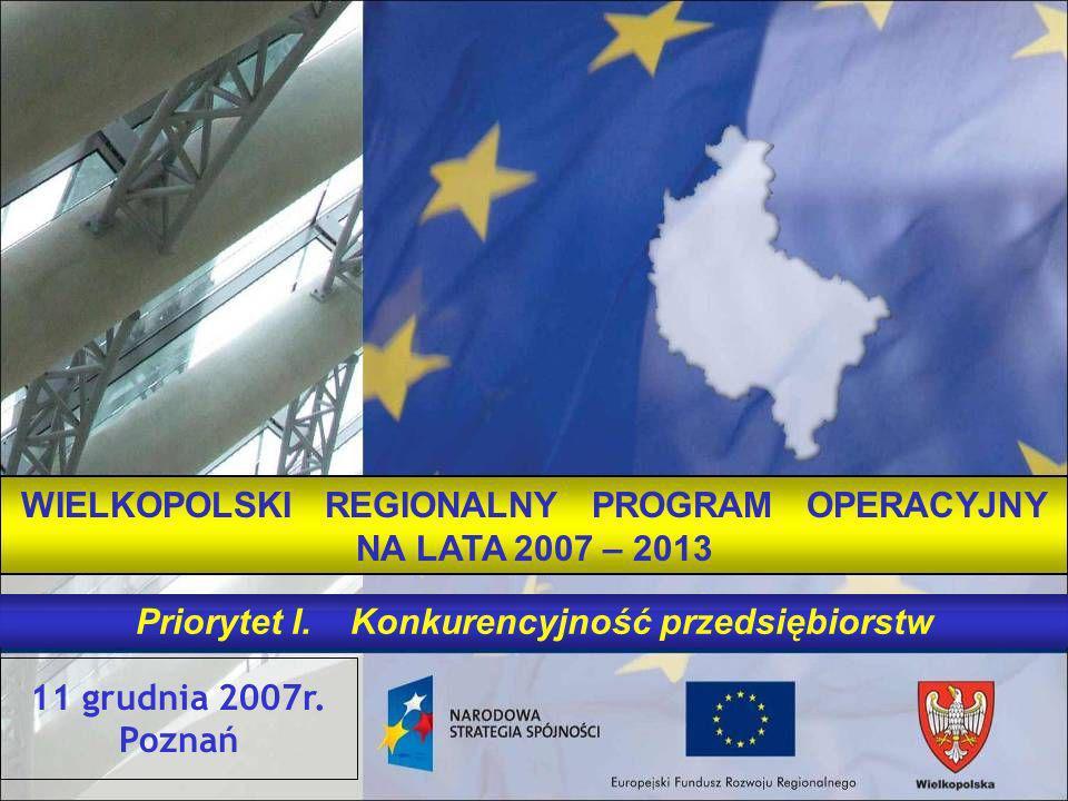 11 grudnia 2007r. Poznań WIELKOPOLSKI REGIONALNY PROGRAM OPERACYJNY NA LATA 2007 – 2013 Priorytet I. Konkurencyjność przedsiębiorstw