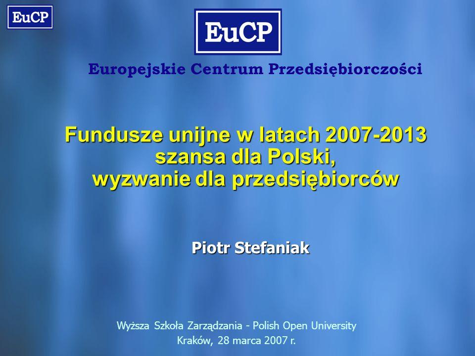 Europejskie Centrum Przedsiębiorczości Fundusze unijne w latach 2007-2013 szansa dla Polski, wyzwanie dla przedsiębiorców Wyższa Szkoła Zarządzania - Polish Open University Kraków, 28 marca 2007 r.
