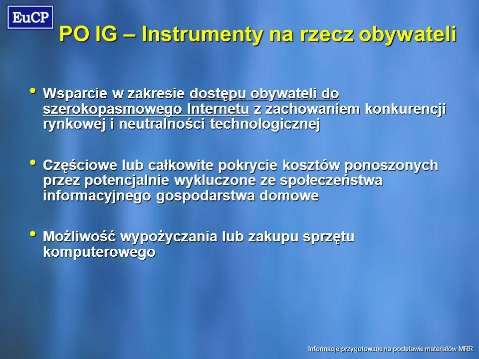 PO IG – Instrumenty na rzecz obywateli Wsparcie w zakresie dostępu obywateli do szerokopasmowego Internetu z zachowaniem konkurencji rynkowej i neutralności technologicznej Wsparcie w zakresie dostępu obywateli do szerokopasmowego Internetu z zachowaniem konkurencji rynkowej i neutralności technologicznej Częściowe lub całkowite pokrycie kosztów ponoszonych przez potencjalnie wykluczone ze społeczeństwa informacyjnego gospodarstwa domowe Częściowe lub całkowite pokrycie kosztów ponoszonych przez potencjalnie wykluczone ze społeczeństwa informacyjnego gospodarstwa domowe Możliwość wypożyczania lub zakupu sprzętu komputerowego Możliwość wypożyczania lub zakupu sprzętu komputerowego Informacje przygotowane na podstawie materiałów MRR
