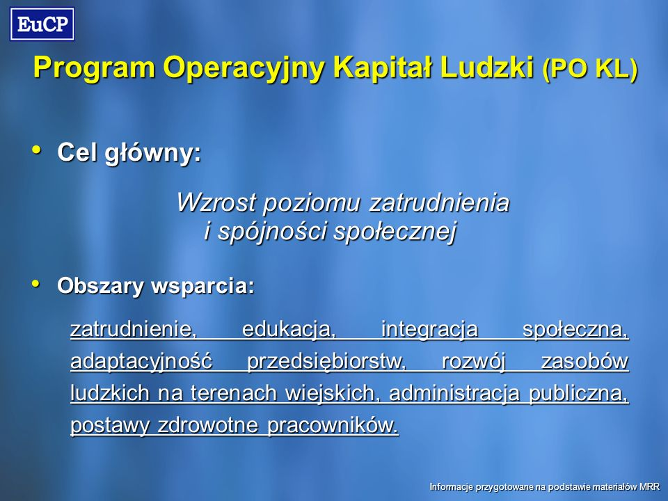 Program Operacyjny Kapitał Ludzki (PO KL) Cel główny: Cel główny: Wzrost poziomu zatrudnienia i spójności społecznej Obszary wsparcia: Obszary wsparcia: zatrudnienie, edukacja, integracja społeczna, adaptacyjność przedsiębiorstw, rozwój zasobów ludzkich na terenach wiejskich, administracja publiczna, postawy zdrowotne pracowników.
