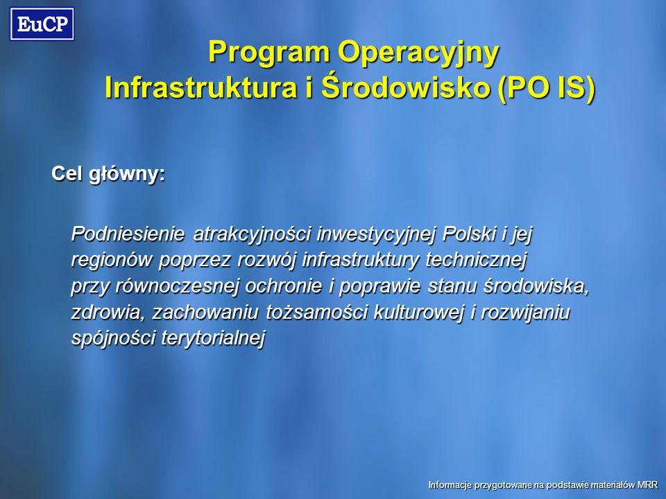 Cel główny: Podniesienie atrakcyjności inwestycyjnej Polski i jej regionów poprzez rozwój infrastruktury technicznej przy równoczesnej ochronie i poprawie stanu środowiska, zdrowia, zachowaniu tożsamości kulturowej i rozwijaniu spójności terytorialnej Program Operacyjny Infrastruktura i Środowisko (PO IS) Informacje przygotowane na podstawie materiałów MRR