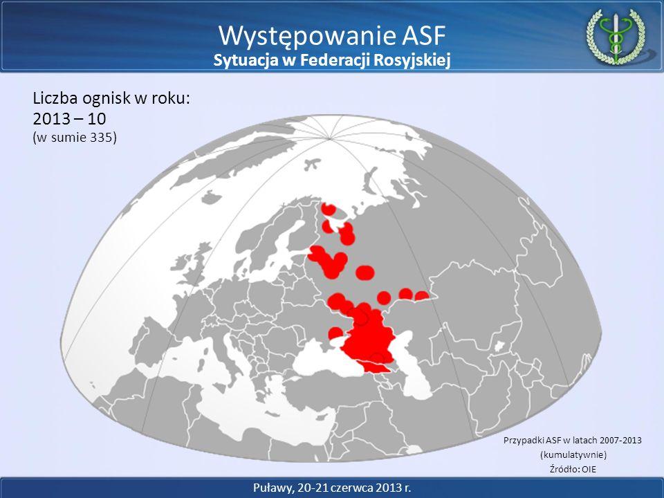 Występowanie ASF 2013 – 10 Liczba ognisk w roku: (w sumie 335) Przypadki ASF w latach 2007-2013 (kumulatywnie) Źródło: OIE Puławy, 20-21 czerwca 2013
