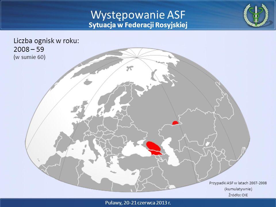 Występowanie ASF 2008 – 59 Liczba ognisk w roku: (w sumie 60) Przypadki ASF w latach 2007-2008 (kumulatywnie) Źródło: OIE Puławy, 20-21 czerwca 2013 r