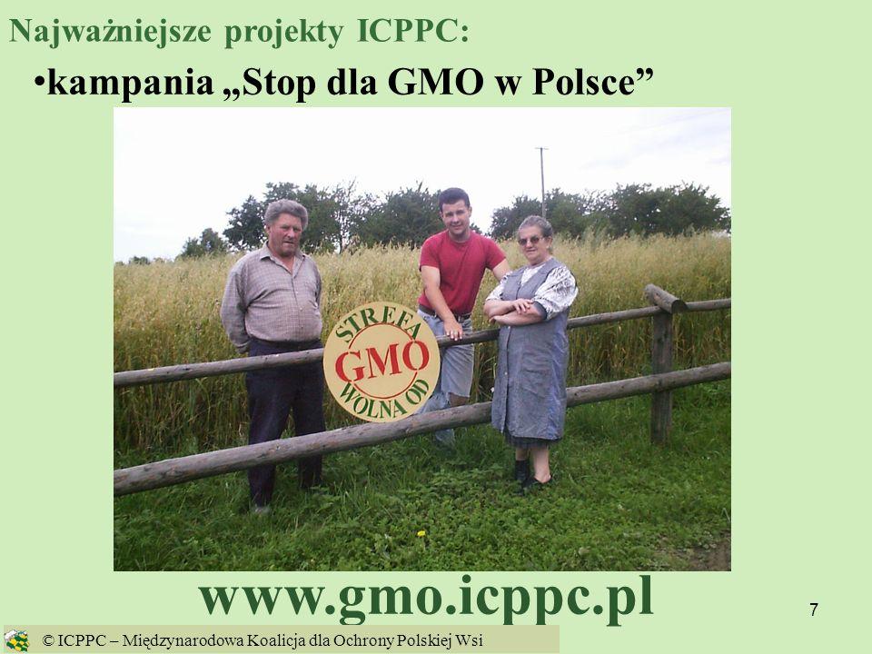 68 GMO w 2005 w UE Kukurydza Bt Maize MON 863 firmy Monsanto dopuszczona 8 sierpnia 2005 na import i paszę Rzepak GT73 firmy Monsanto dopuszczony 31 sierpnia 2005 na import i przetwarzanie Kukurydza 1507 firmy Pioneer dopuszczonaw 2005 na import i paszę © ICPPC – Międzynarodowa Koalicja dla Ochrony Polskiej Wsi