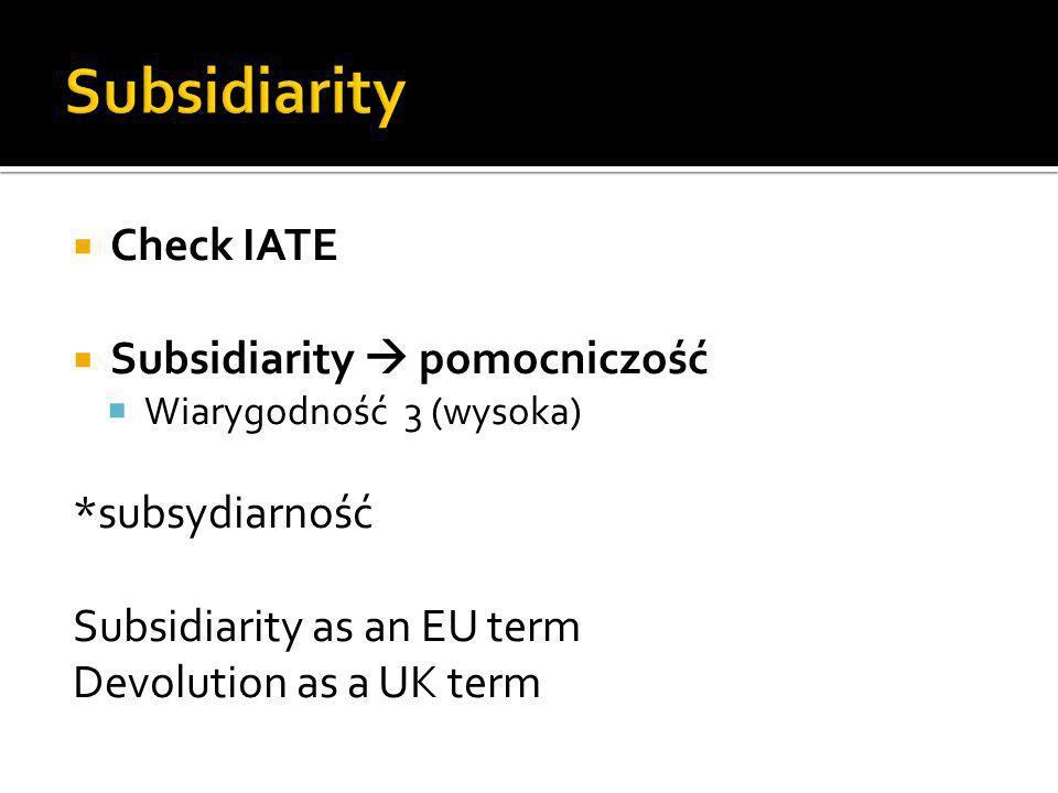 Check IATE Subsidiarity pomocniczość Wiarygodność 3 (wysoka) *subsydiarność Subsidiarity as an EU term Devolution as a UK term
