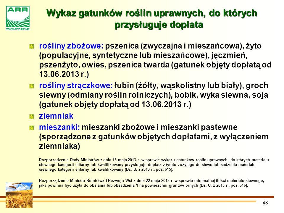 48 Wykaz gatunków roślin uprawnych, do których przysługuje dopłata rośliny zbożowe: pszenica (zwyczajna i mieszańcowa), żyto (populacyjne, syntetyczne lub mieszańcowe), jęczmień, pszenżyto, owies, pszenica twarda (gatunek objęty dopłatą od 13.06.2013 r.) rośliny strączkowe: łubin (żółty, wąskolistny lub biały), groch siewny (odmiany roślin rolniczych), bobik, wyka siewna, soja (gatunek objęty dopłatą od 13.06.2013 r.) ziemniak mieszanki: mieszanki zbożowe i mieszanki pastewne (sporządzone z gatunków objętych dopłatami, z wyłączeniem ziemniaka) Rozporządzenie Rady Ministrów z dnia 13 maja 2013 r.