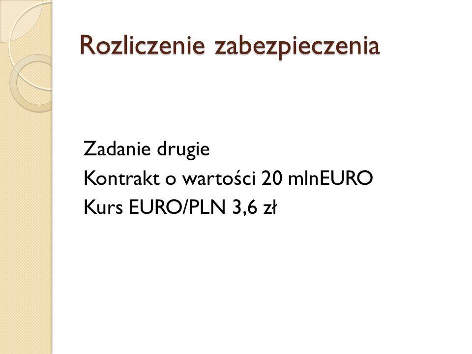 Rozliczenie zabezpieczenia Zadanie drugie Kontrakt o wartości 20 mlnEURO Kurs EURO/PLN 3,6 zł