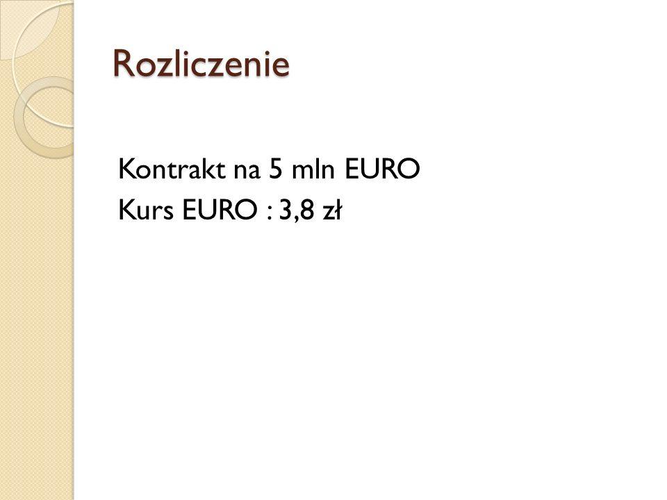 Rozliczenie Kontrakt na 5 mln EURO Kurs EURO : 3,8 zł