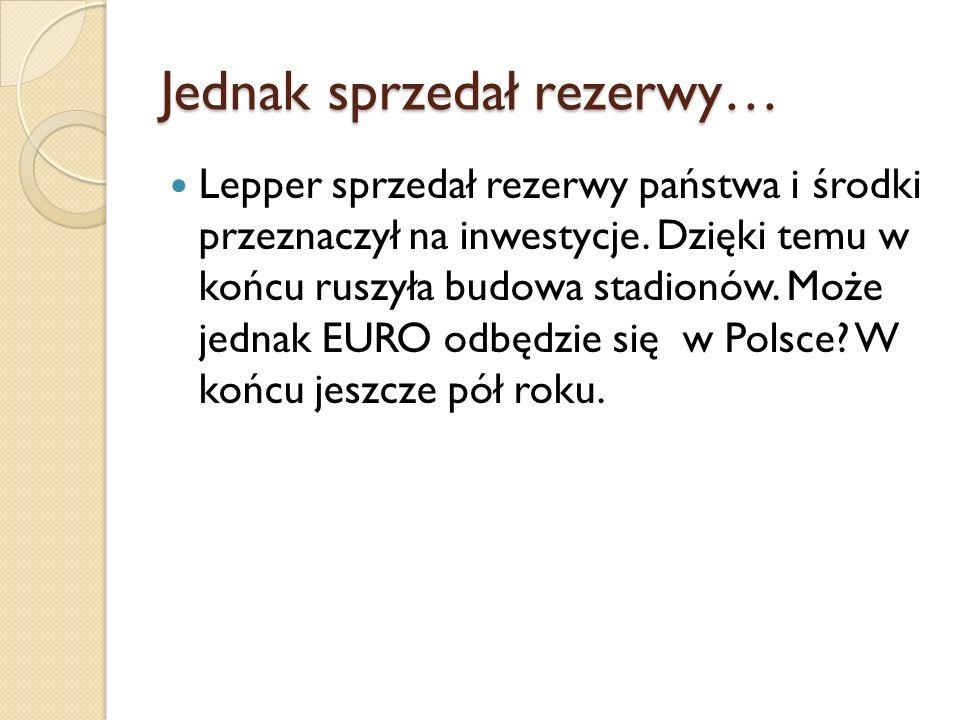 Jednak sprzedał rezerwy… Lepper sprzedał rezerwy państwa i środki przeznaczył na inwestycje.