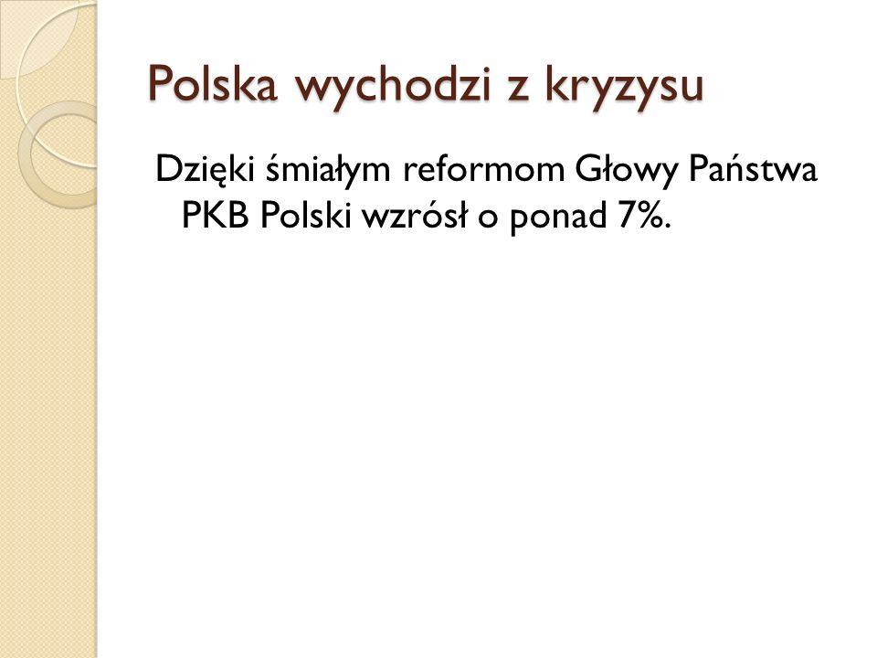 Polska wychodzi z kryzysu Dzięki śmiałym reformom Głowy Państwa PKB Polski wzrósł o ponad 7%.