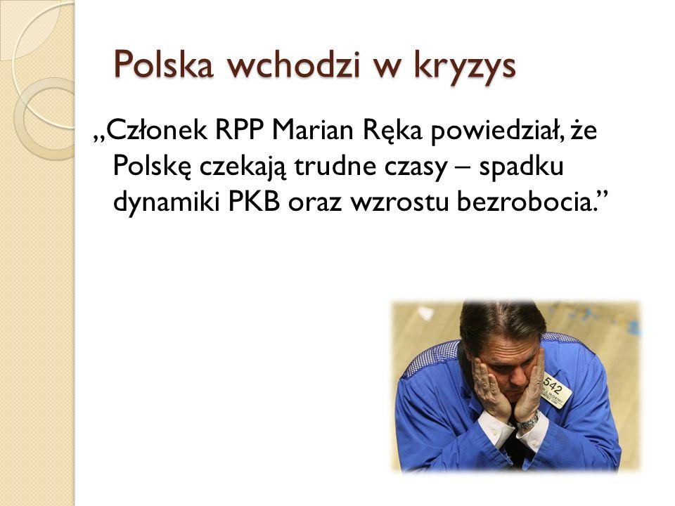 Polska wchodzi w kryzys Członek RPP Marian Ręka powiedział, że Polskę czekają trudne czasy – spadku dynamiki PKB oraz wzrostu bezrobocia.