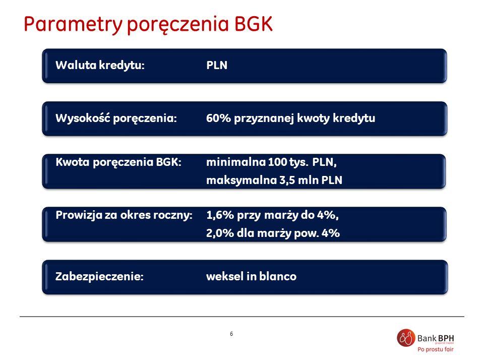 6 Waluta kredytu: PLN Wysokość poręczenia: 60% przyznanej kwoty kredytu Kwota poręczenia BGK: minimalna 100 tys. PLN, maksymalna 3,5 mln PLN Kwota por