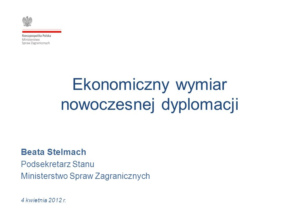Ekonomiczny wymiar nowoczesnej dyplomacji Beata Stelmach Podsekretarz Stanu Ministerstwo Spraw Zagranicznych 4 kwietnia 2012 r.
