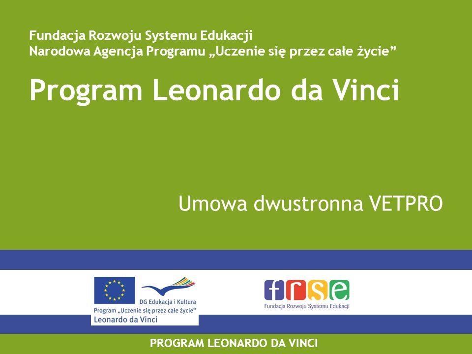 PROGRAM LEONARDO DA VINCI Umowa o odbycie wyjazdu VETPRO w ramach programu Leonardo da Vinci Przed rozpoczęciem pobytu za granicą beneficjent zobowiązany jest podpisać umowę z uczestnikiem; Wzór umowy o odbycie wyjazdu wraz z załącznikami: www.leonardo.org.pl > Projekty Mobilności > Konkurs 2011 > Kontraktowanie i zarządzanie 2011; www.leonardo.org.pl Zawartość umowy: –Warunki umowy; –Warunki ogólne; –Program pracy VETPRO.