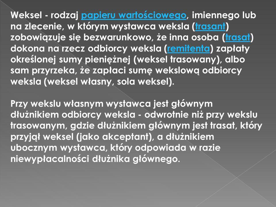 Weksel - rodzaj papieru wartościowego, imiennego lub na zlecenie, w którym wystawca weksla (trasant) zobowiązuje się bezwarunkowo, że inna osoba (tras