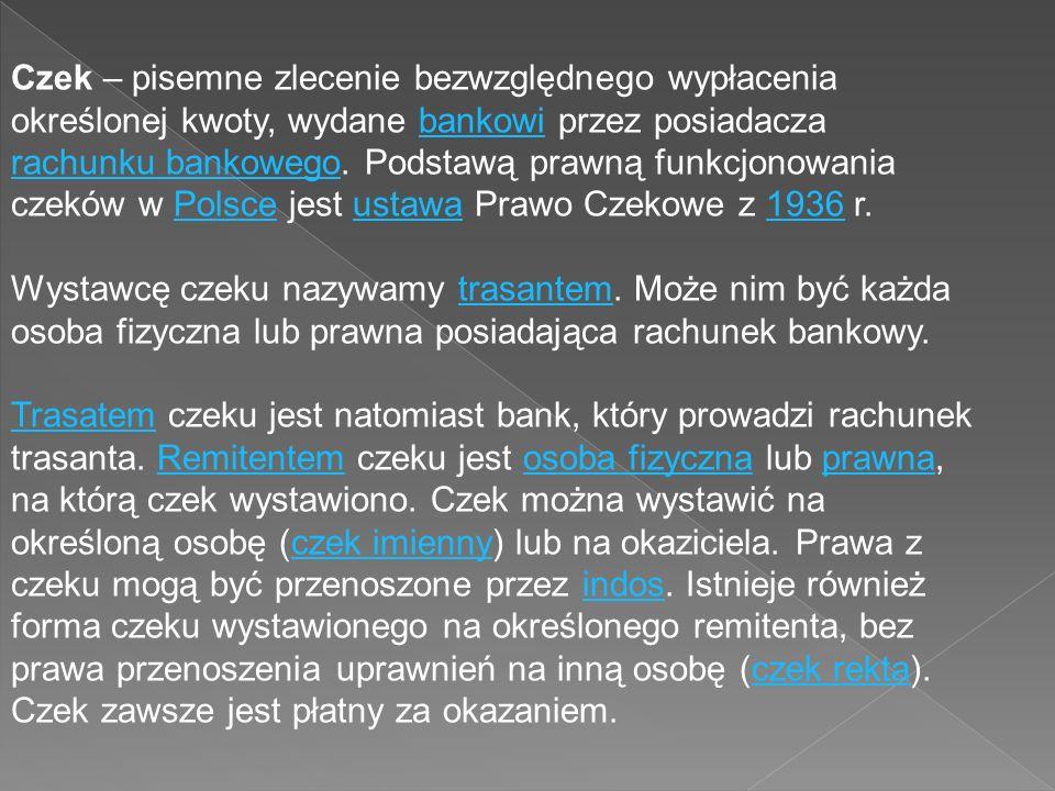 Czek – pisemne zlecenie bezwzględnego wypłacenia określonej kwoty, wydane bankowi przez posiadacza rachunku bankowego.
