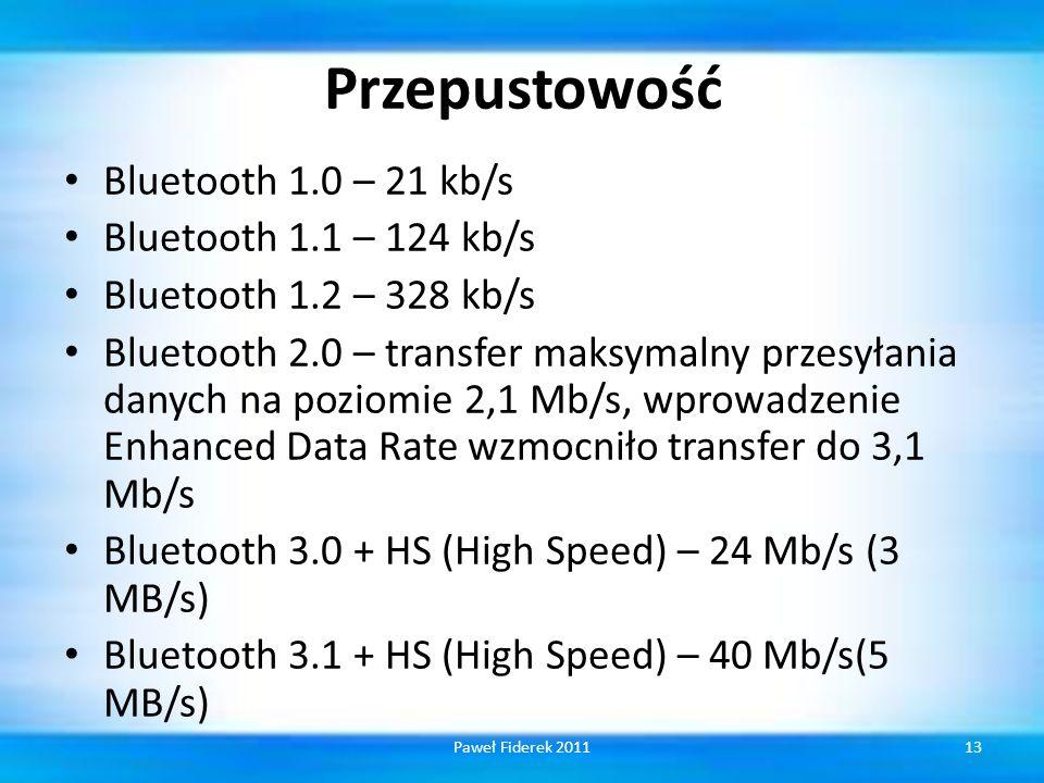 Przepustowość Bluetooth 1.0 – 21 kb/s Bluetooth 1.1 – 124 kb/s Bluetooth 1.2 – 328 kb/s Bluetooth 2.0 – transfer maksymalny przesyłania danych na poziomie 2,1 Mb/s, wprowadzenie Enhanced Data Rate wzmocniło transfer do 3,1 Mb/s Bluetooth 3.0 + HS (High Speed) – 24 Mb/s (3 MB/s) Bluetooth 3.1 + HS (High Speed) – 40 Mb/s(5 MB/s) 13Paweł Fiderek 2011