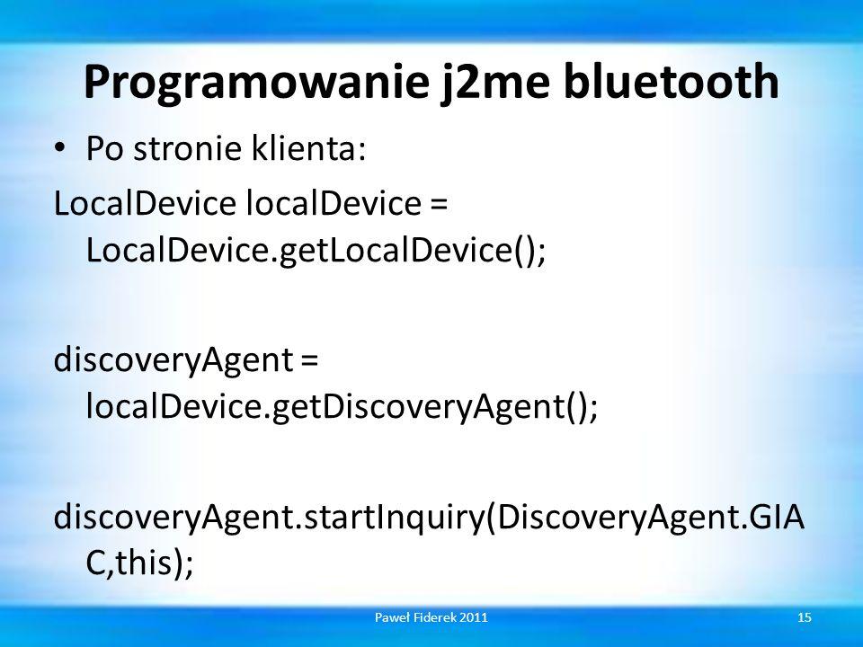 Programowanie j2me bluetooth Po stronie klienta: LocalDevice localDevice = LocalDevice.getLocalDevice(); discoveryAgent = localDevice.getDiscoveryAgent(); discoveryAgent.startInquiry(DiscoveryAgent.GIA C,this); 15Paweł Fiderek 2011