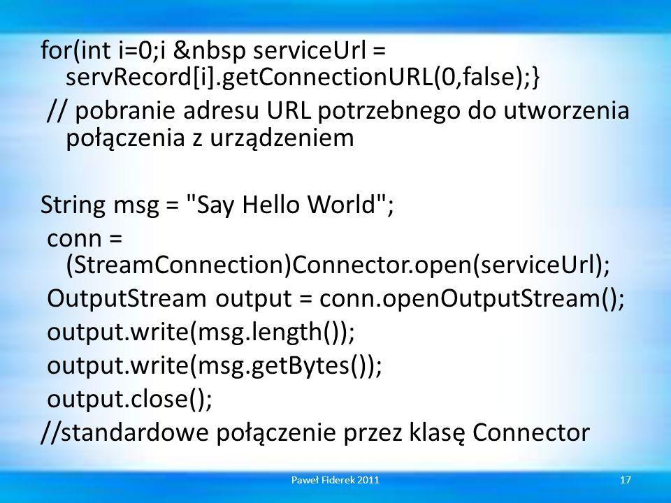 for(int i=0;i &nbsp serviceUrl = servRecord[i].getConnectionURL(0,false);} // pobranie adresu URL potrzebnego do utworzenia połączenia z urządzeniem String msg = Say Hello World ; conn = (StreamConnection)Connector.open(serviceUrl); OutputStream output = conn.openOutputStream(); output.write(msg.length()); output.write(msg.getBytes()); output.close(); //standardowe połączenie przez klasę Connector 17Paweł Fiderek 2011