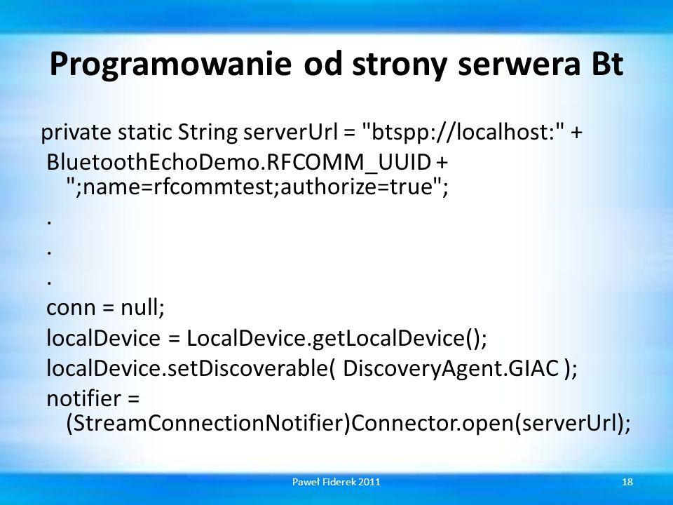 Programowanie od strony serwera Bt private static String serverUrl = btspp://localhost: + BluetoothEchoDemo.RFCOMM_UUID + ;name=rfcommtest;authorize=true ;.