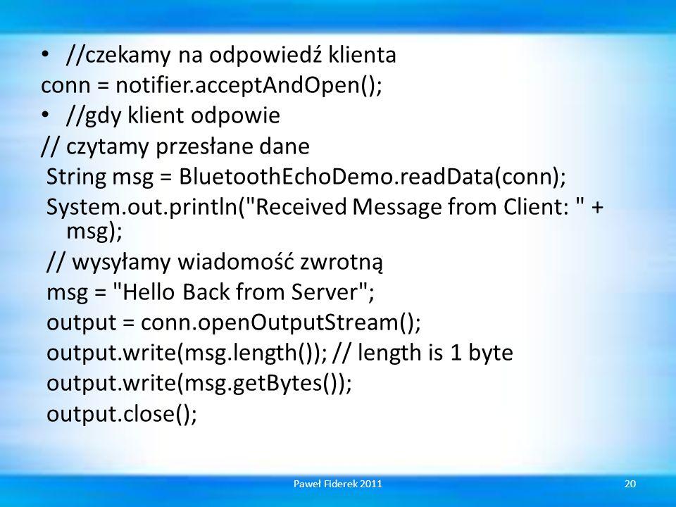 //czekamy na odpowiedź klienta conn = notifier.acceptAndOpen(); //gdy klient odpowie // czytamy przesłane dane String msg = BluetoothEchoDemo.readData(conn); System.out.println( Received Message from Client: + msg); // wysyłamy wiadomość zwrotną msg = Hello Back from Server ; output = conn.openOutputStream(); output.write(msg.length()); // length is 1 byte output.write(msg.getBytes()); output.close(); 20Paweł Fiderek 2011