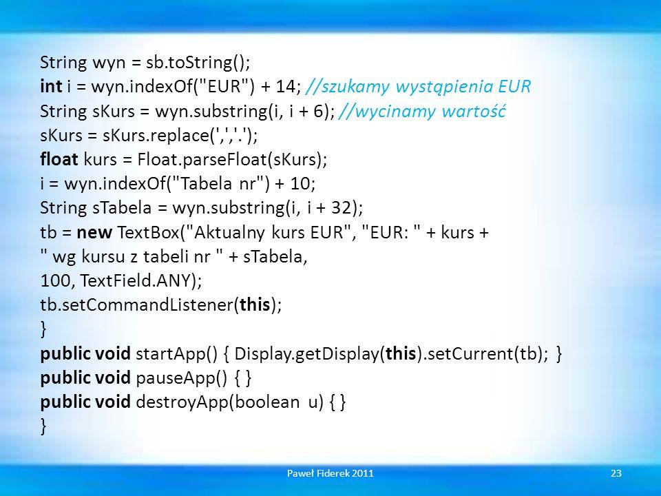 String wyn = sb.toString(); int i = wyn.indexOf( EUR ) + 14; //szukamy wystąpienia EUR String sKurs = wyn.substring(i, i + 6); //wycinamy wartość sKurs = sKurs.replace( , , . ); float kurs = Float.parseFloat(sKurs); i = wyn.indexOf( Tabela nr ) + 10; String sTabela = wyn.substring(i, i + 32); tb = new TextBox( Aktualny kurs EUR , EUR: + kurs + wg kursu z tabeli nr + sTabela, 100, TextField.ANY); tb.setCommandListener(this); } public void startApp() { Display.getDisplay(this).setCurrent(tb); } public void pauseApp() { } public void destroyApp(boolean u) { } } 23Paweł Fiderek 2011