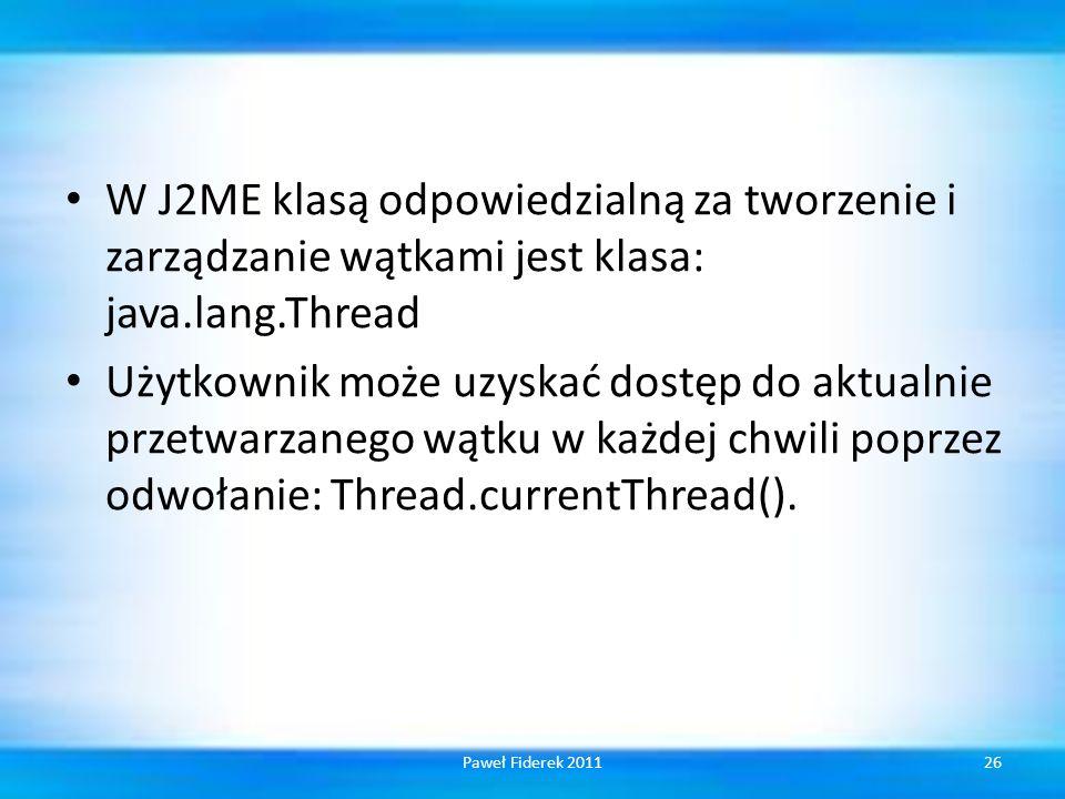W J2ME klasą odpowiedzialną za tworzenie i zarządzanie wątkami jest klasa: java.lang.Thread Użytkownik może uzyskać dostęp do aktualnie przetwarzanego wątku w każdej chwili poprzez odwołanie: Thread.currentThread().