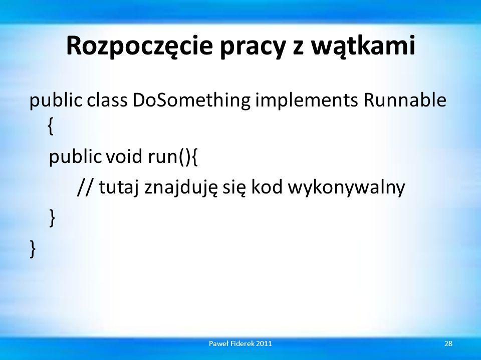 Rozpoczęcie pracy z wątkami public class DoSomething implements Runnable { public void run(){ // tutaj znajduję się kod wykonywalny } 28Paweł Fiderek 2011
