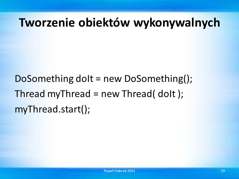 Tworzenie obiektów wykonywalnych DoSomething doIt = new DoSomething(); Thread myThread = new Thread( doIt ); myThread.start(); 29Paweł Fiderek 2011