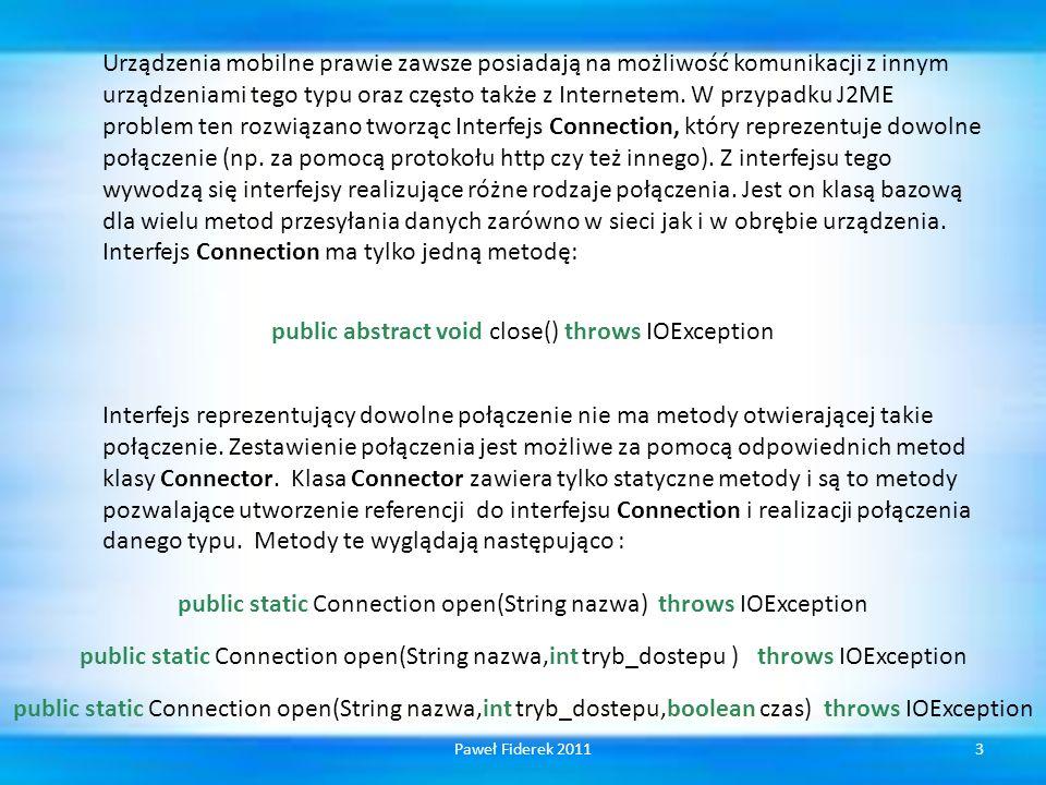 private Dane getDane(int id,RecordStore nowy_magazyn)throws IOException, RecordStoreException { byte[] dane = nowy_magazyn.getRecord(id); DataInputStream is = new DataInputStream( new ByteArrayInputStream(dane)); Dane przyklad2 = new Dane(is.readUTF(), is.readInt()); return przyklad2; } A oto przykład odczytu danych z magazynu, trzeba oczywiście pamiętać o zamianie danych z postaci tablicy bajtów do postaci oryginalnej: 44Paweł Fiderek 2011