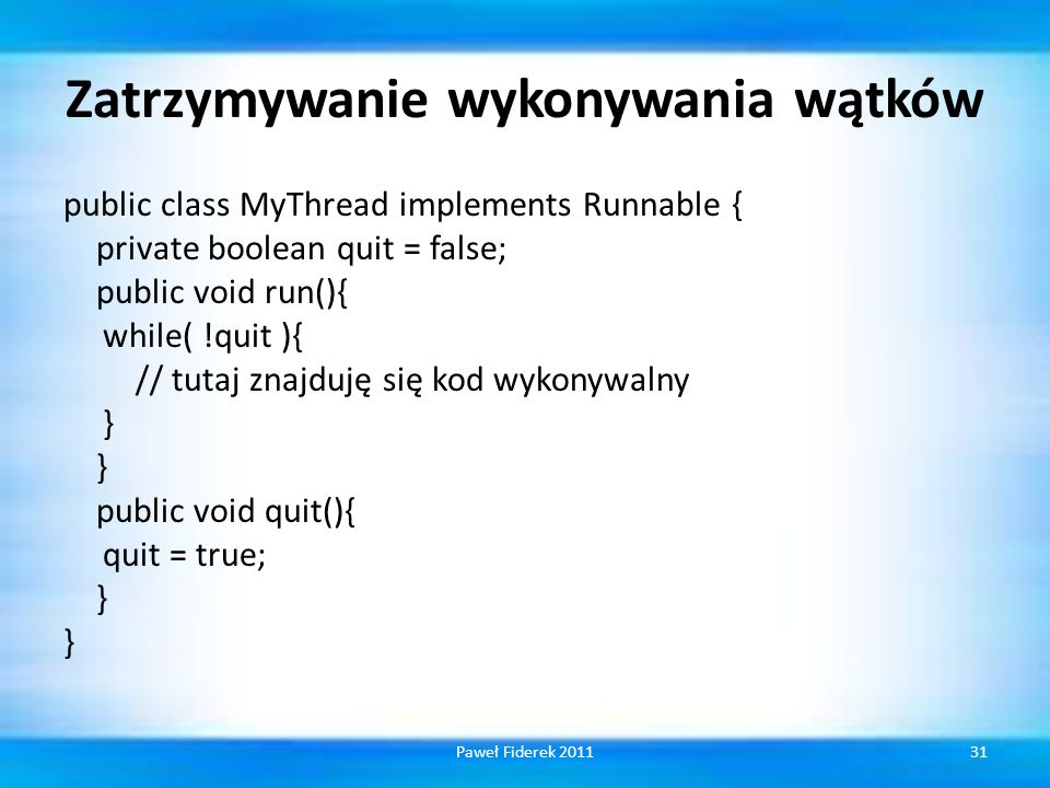 Zatrzymywanie wykonywania wątków public class MyThread implements Runnable { private boolean quit = false; public void run(){ while( !quit ){ // tutaj