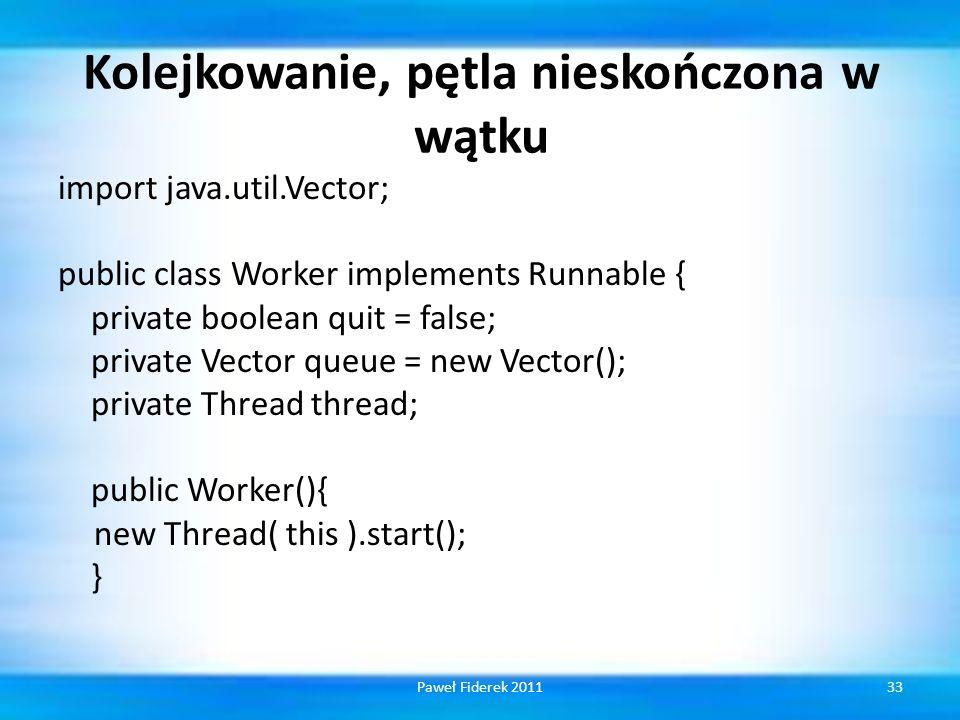 Kolejkowanie, pętla nieskończona w wątku import java.util.Vector; public class Worker implements Runnable { private boolean quit = false; private Vector queue = new Vector(); private Thread thread; public Worker(){ new Thread( this ).start(); } 33Paweł Fiderek 2011