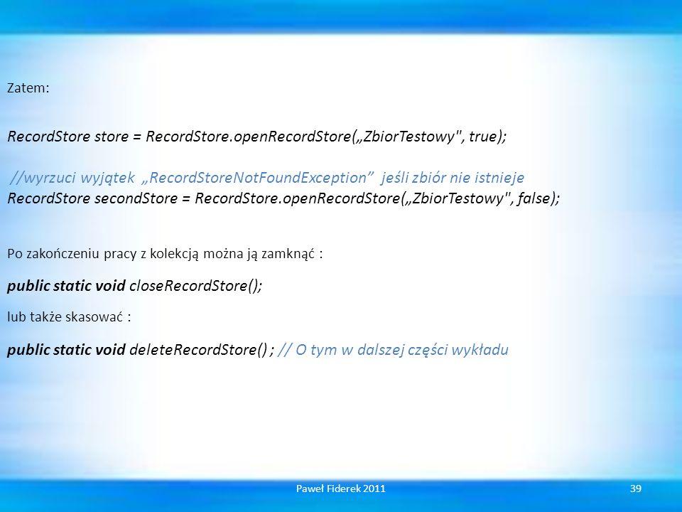 Zatem: RecordStore store = RecordStore.openRecordStore(ZbiorTestowy , true); //wyrzuci wyjątek RecordStoreNotFoundException jeśli zbiór nie istnieje RecordStore secondStore = RecordStore.openRecordStore(ZbiorTestowy , false); Po zakończeniu pracy z kolekcją można ją zamknąć : public static void closeRecordStore(); lub także skasować : public static void deleteRecordStore() ; // O tym w dalszej części wykładu 39Paweł Fiderek 2011