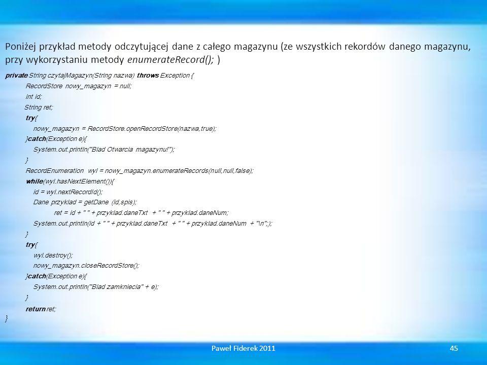 Poniżej przykład metody odczytującej dane z całego magazynu (ze wszystkich rekordów danego magazynu, przy wykorzystaniu metody enumerateRecord(); ) private String czytajMagazyn(String nazwa) throws Exception { RecordStore nowy_magazyn = null; int id; String ret; try{ nowy_magazyn = RecordStore.openRecordStore(nazwa,true); }catch(Exception e){ System.out.println( Blad Otwarcia magazynu! ); } RecordEnumeration wyl = nowy_magazyn.enumerateRecords(null,null,false); while(wyl.hasNextElement()){ id = wyl.nextRecordId(); Dane przyklad = getDane (id,spis); ret = id + + przyklad.daneTxt + + przyklad.daneNum; System.out.println(id + + przyklad.daneTxt + + przyklad.daneNum + \n ;); } try{ wyl.destroy(); nowy_magazyn.closeRecordStore(); }catch(Exception e){ System.out.println( Blad zamkniecia + e); } return ret; } 45Paweł Fiderek 2011