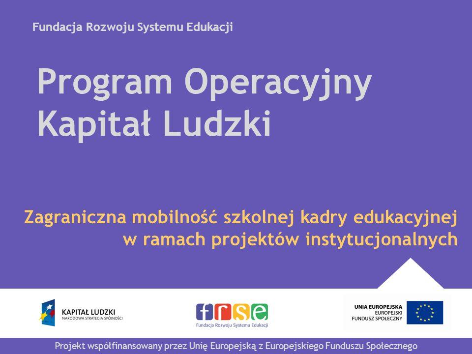 Fundacja Rozwoju Systemu Edukacji Projekt współfinansowany przez Unię Europejską z Europejskiego Funduszu Społecznego Program Operacyjny Kapitał Ludzki Zagraniczna mobilność szkolnej kadry edukacyjnej w ramach projektów instytucjonalnych
